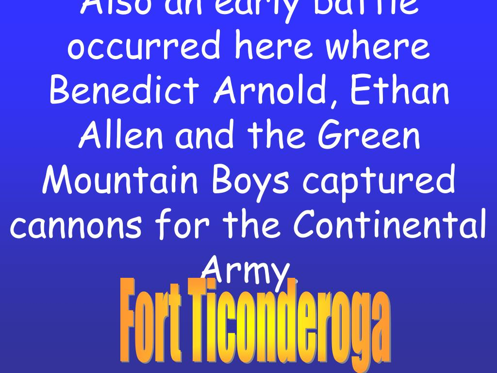 Also an early battle occurred here where Benedict Arnold, Ethan Allen and the Green Mountain Boys captured cannons for the Continental Army.