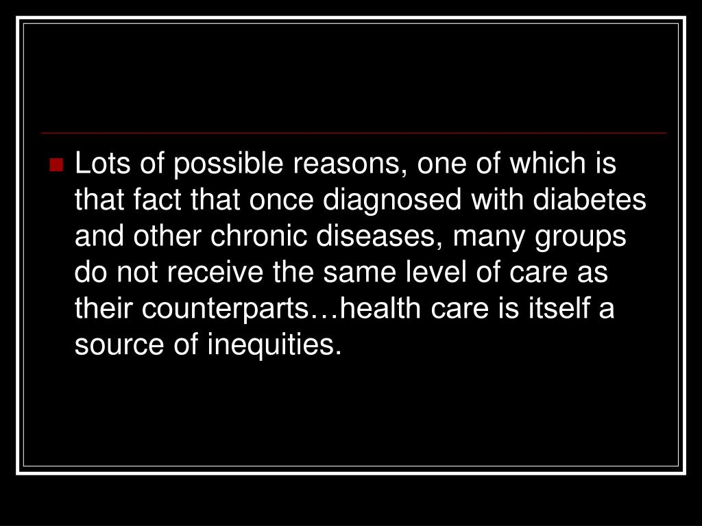 Lots of possible reasons, one of which is that fact that once diagnosed with diabetes and other chronic diseases, many groups do not receive the same level of care as their counterparts…health care is itself a source of inequities.