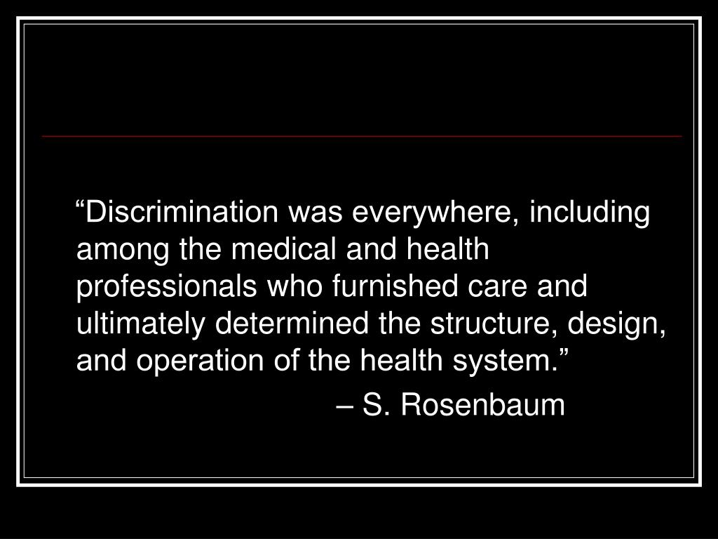 """""""Discrimination was everywhere, including among the medical and health professionals who furnished care and ultimately determined the structure, design, and operation of the health system."""""""
