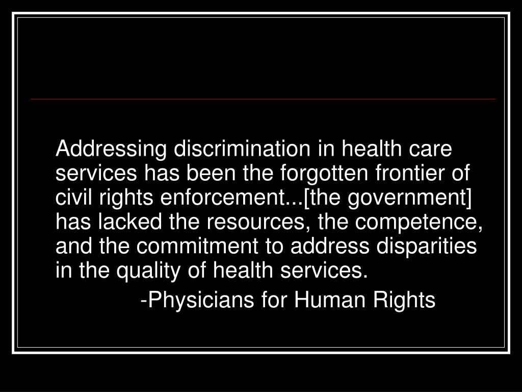 Addressing discrimination in health care services has been the forgotten frontier of civil rights enforcement...[the government] has lacked the resources, the competence, and the commitment to address disparities in the quality of health services.
