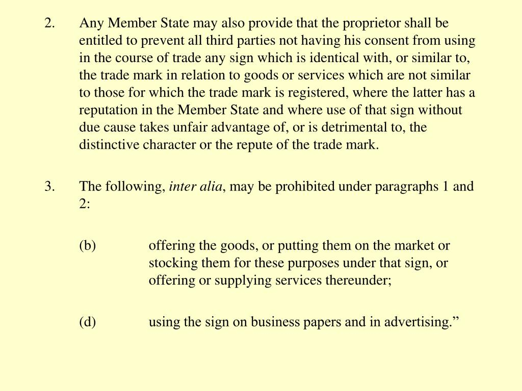 Any Member State may also provide that the proprietor shall be entitled to prevent all third parties not having his consent from using in the course of trade any sign which is identical with, or similar to, the trade mark in relation to goods or services which are not similar to those for which the trade mark is registered, where the latter has a reputation in the Member State and where use of that sign without due cause takes unfair advantage of, or is detrimental to, the distinctive character or the repute of the trade mark.