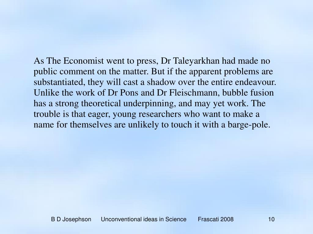 As The Economist went to press, Dr Taleyarkhan had made no public comment on the matter. But if the apparent problems are substantiated, they will cast a shadow over the entire endeavour. Unlike the work of Dr Pons and Dr Fleischmann, bubble fusion has a strong theoretical underpinning, and may yet work. The trouble is that eager, young researchers who want to make a name for themselves are unlikely to touch it with a barge-pole.