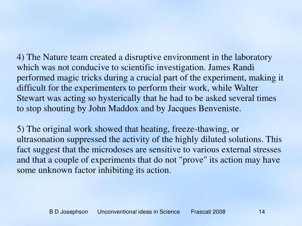 4) The Nature team created a disruptive environment in the laboratory which was not conducive to scientific investigation. James Randi performed magic tricks during a crucial part of the experiment, making it difficult for the experimenters to perform their work, while Walter Stewart was acting so hysterically that he had to be asked several times to stop shouting by John Maddox and by Jacques Benveniste.