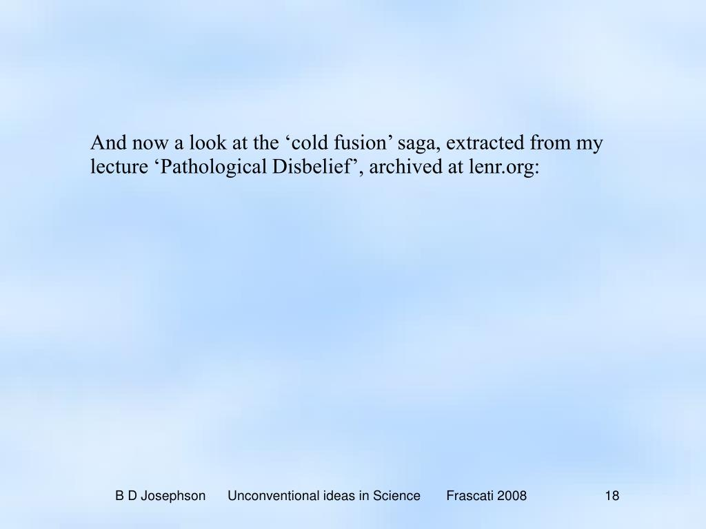 And now a look at the 'cold fusion' saga, extracted from my lecture 'Pathological Disbelief', archived at lenr.org: