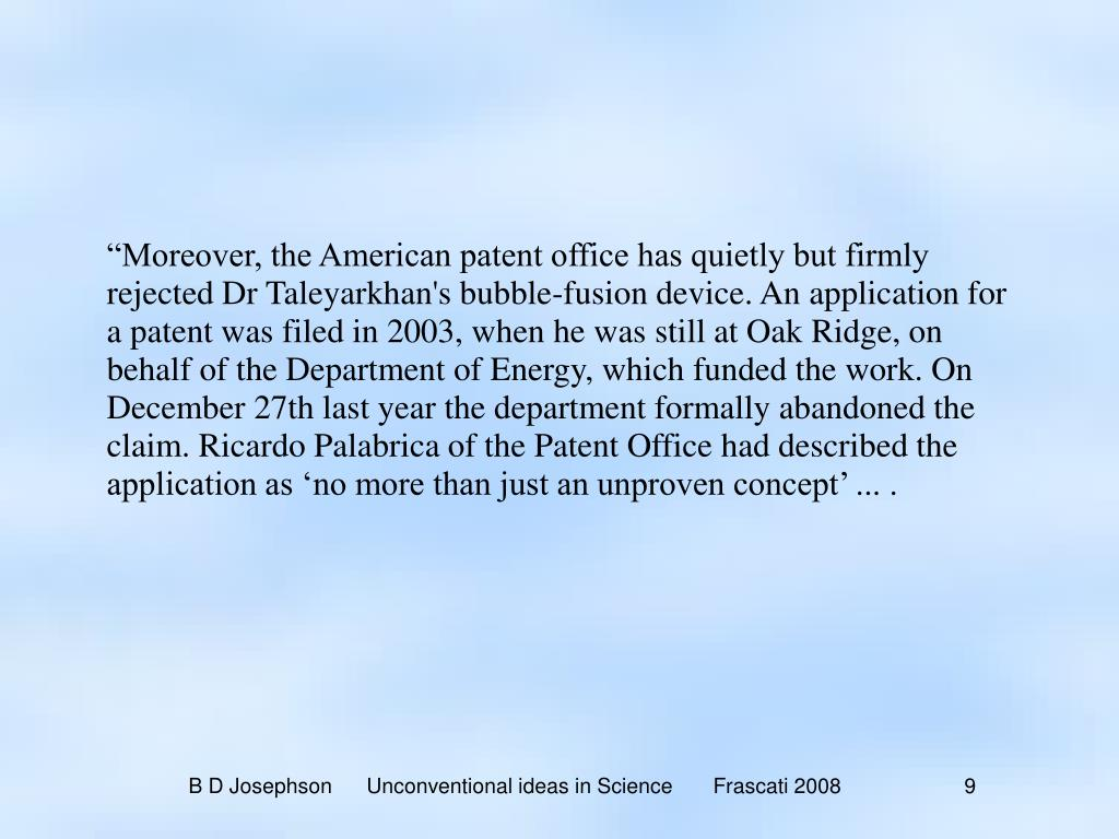 """""""Moreover, the American patent office has quietly but firmly rejected Dr Taleyarkhan's bubble-fusion device. An application for a patent was filed in 2003, when he was still at Oak Ridge, on behalf of the Department of Energy, which funded the work. On December 27th last year the department formally abandoned the claim. Ricardo Palabrica of the Patent Office had described the application as 'no more than just an unproven concept' ... ."""