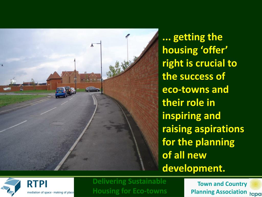 ... getting the housing 'offer' right is crucial to the success of eco-towns and their role in inspiring and raising aspirations for the planning of all new development.