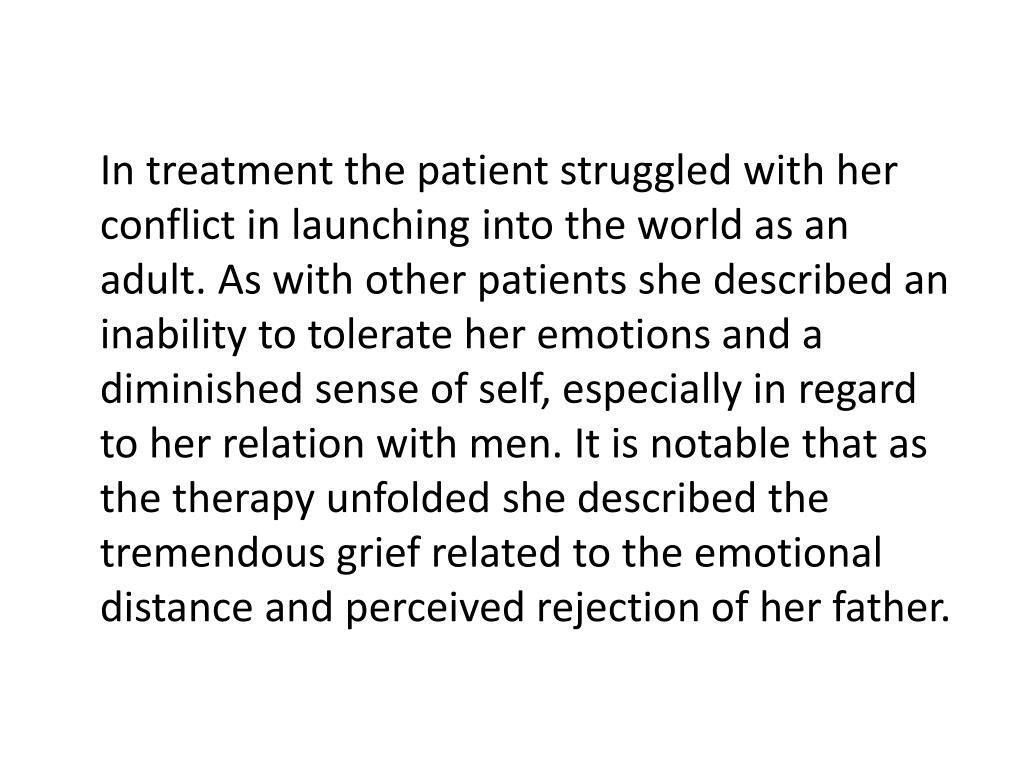 In treatment the patient struggled with her conflict in launching into the world as an adult. As with other patients she described an inability to tolerate her emotions and a diminished sense of self, especially in regard to her relation with men. It is notable that as the therapy unfolded she described the tremendous grief related to the emotional distance and perceived rejection of her father.