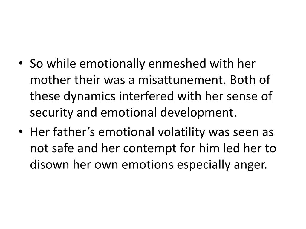 So while emotionally enmeshed with her mother their was a misattunement. Both of these dynamics interfered with her sense of security and emotional development.