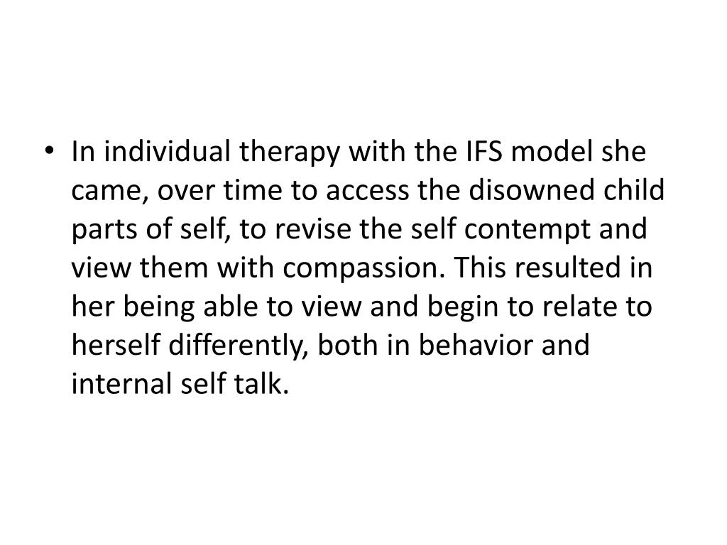 In individual therapy with the IFS model she came, over time to access the disowned child parts of self, to revise the self contempt and view them with compassion. This resulted in her being able to view and begin to relate to herself differently, both in behavior and internal self talk.