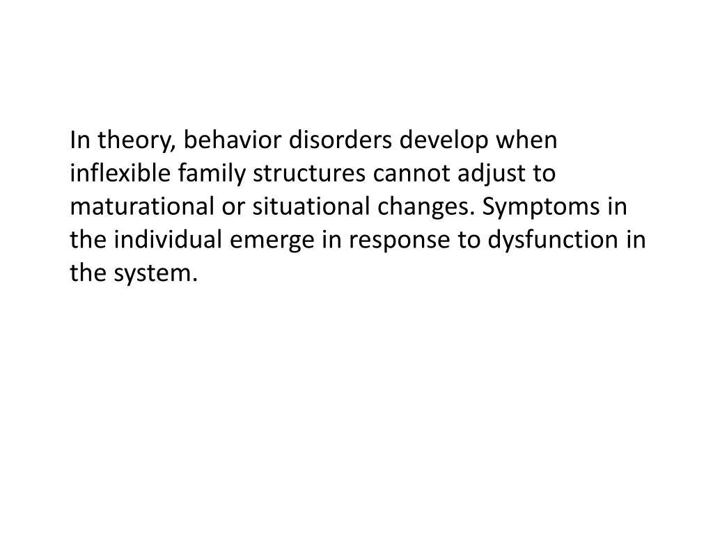 In theory, behavior disorders develop when inflexible family structures cannot adjust to maturational or situational changes. Symptoms in the individual emerge in response to dysfunction in the system.