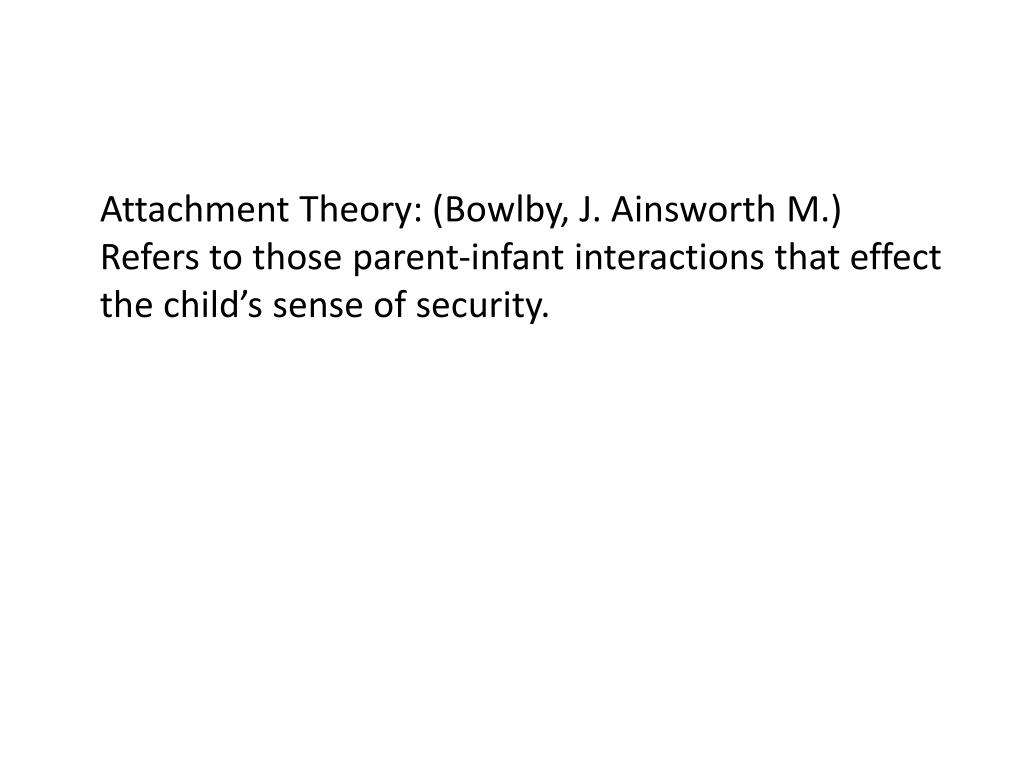 Attachment Theory: (Bowlby, J. Ainsworth M.) Refers to those parent-infant interactions that effect the child's sense of security.