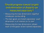should progress toward targets and elimination of disparity be measured separately