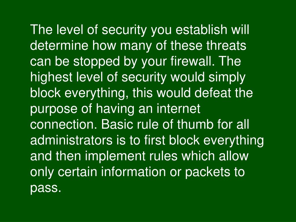 The level of security you establish will determine how many of these threats can be stopped by your firewall. The highest level of security would simply block everything, this would defeat the purpose of having an internet connection. Basic rule of thumb for all administrators is to first block everything and then implement rules which allow only certain information or packets to pass.