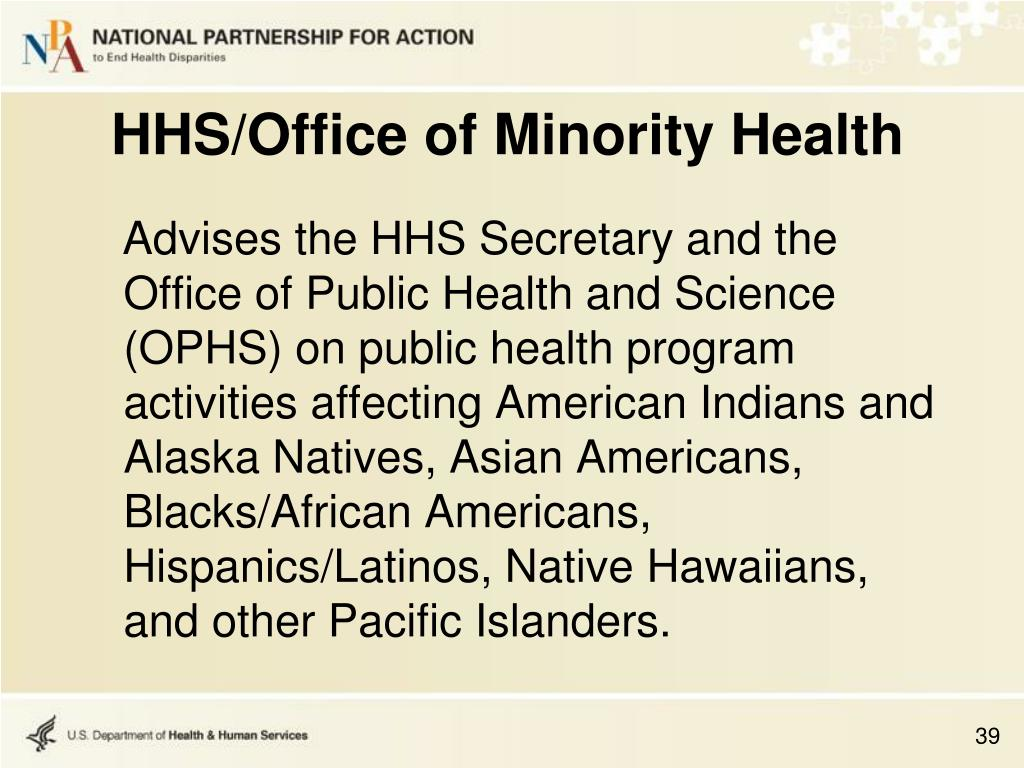 Advises the HHS Secretary and the Office of Public Health and Science (OPHS) on public health program activities affecting American Indians and Alaska Natives, Asian Americans, Blacks/African Americans, Hispanics/Latinos, Native Hawaiians, and other Pacific Islanders.