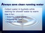 a lways save clean running water