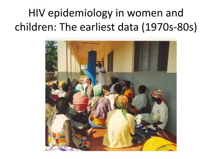 Hiv epidemiology in women and children the earliest data 1970s 80s