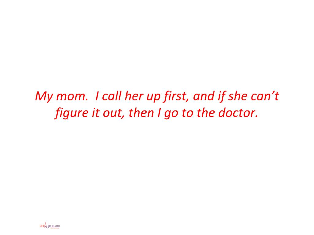 My mom.  I call her up first, and if she can't figure it out, then I go to the doctor.