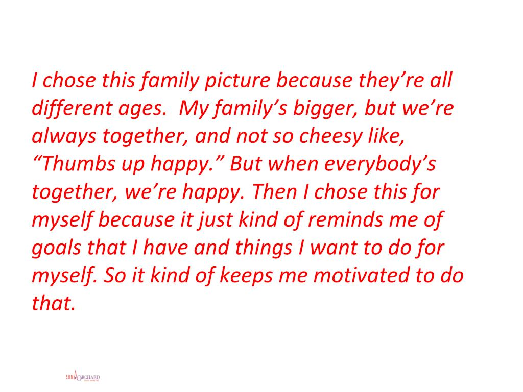"""I chose this family picture because they're all different ages.  My family's bigger, but we're always together, and not so cheesy like, """"Thumbs up happy."""" But when everybody's together, we're happy. Then I chose this for myself because it just kind of reminds me of goals that I have and things I want to do for myself. So it kind of keeps me motivated to do that."""