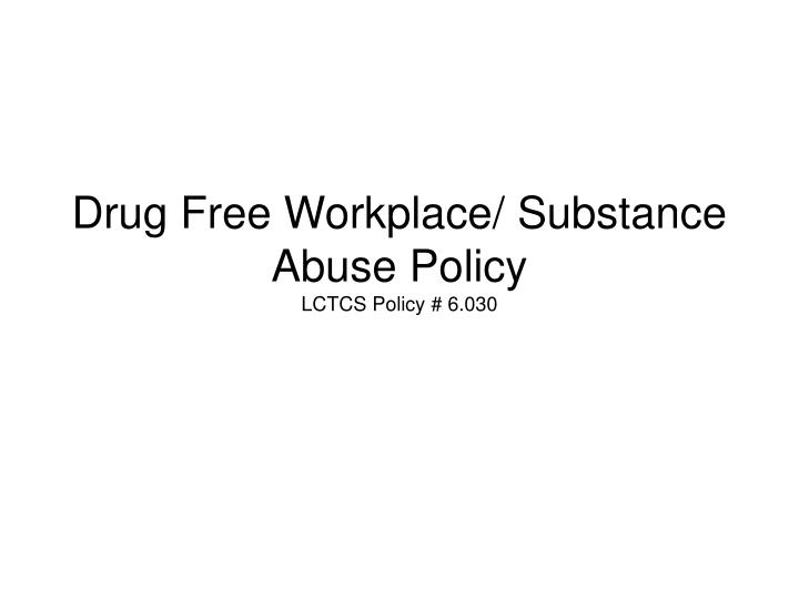 Drug free workplace substance abuse policy lctcs policy 6 030