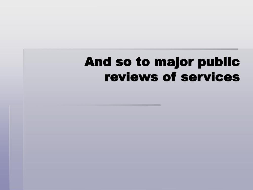 And so to major public reviews of services