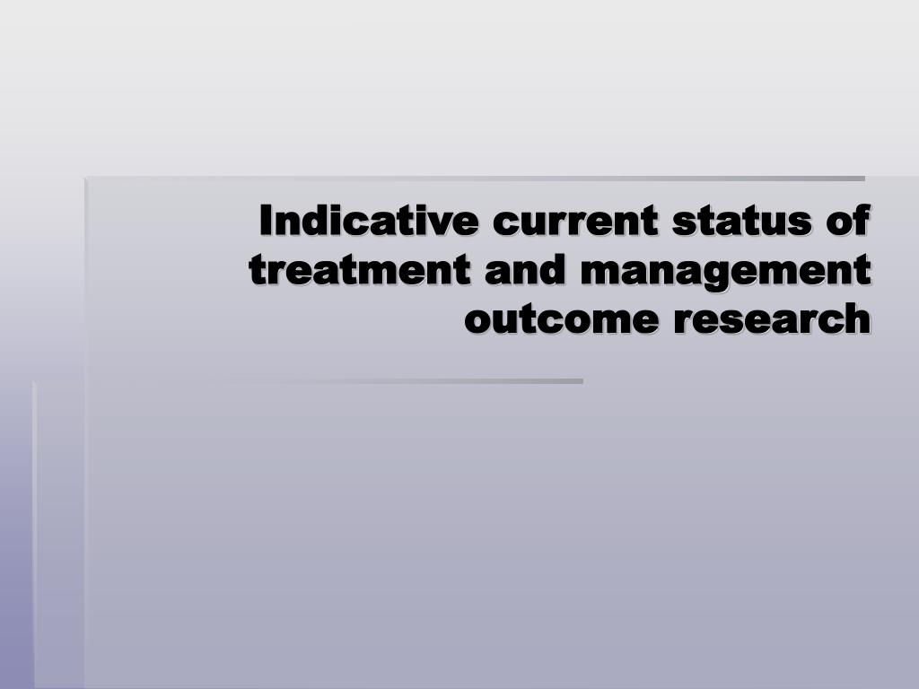 Indicative current status of treatment and management outcome research