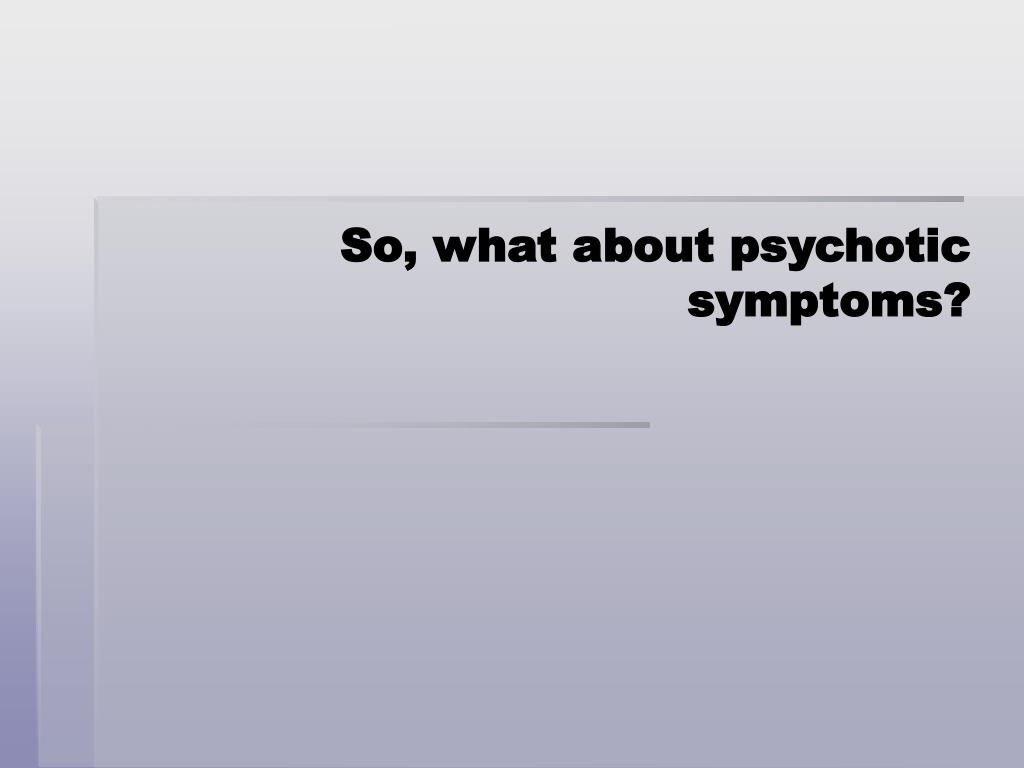 So, what about psychotic symptoms?
