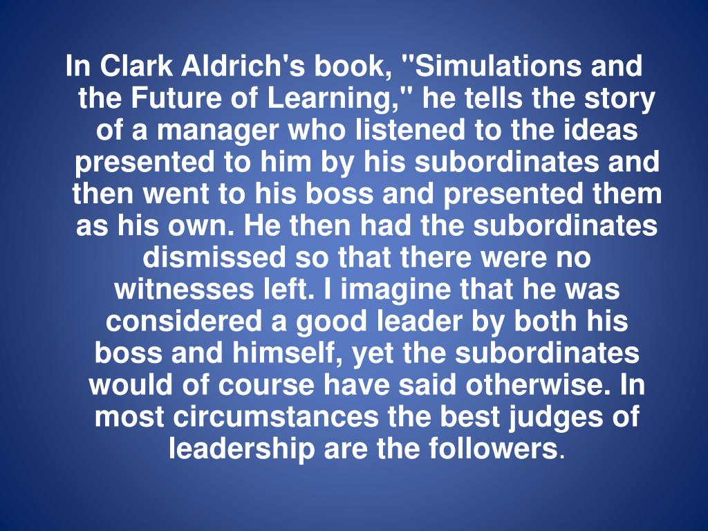 """In Clark Aldrich's book, """"Simulations and the Future of Learning,"""" he tells the story of a manager who listened to the ideas presented to him by his subordinates and then went to his boss and presented them as his own. He then had the subordinates dismissed so that there were no witnesses left. I imagine that he was considered a good leader by both his boss and himself, yet the subordinates would of course have said otherwise."""