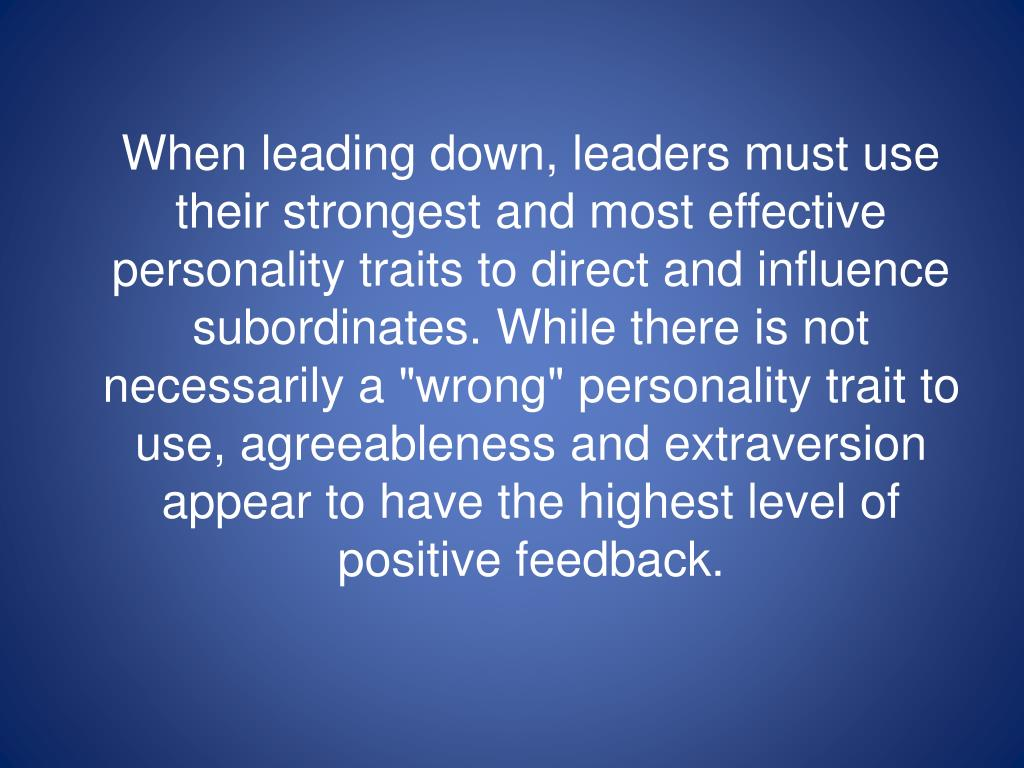 """When leading down, leaders must use their strongest and most effective personality traits to direct and influence subordinates. While there is not necessarily a """"wrong"""" personality trait to use, agreeableness and extraversion appear to have the highest level of positive feedback."""