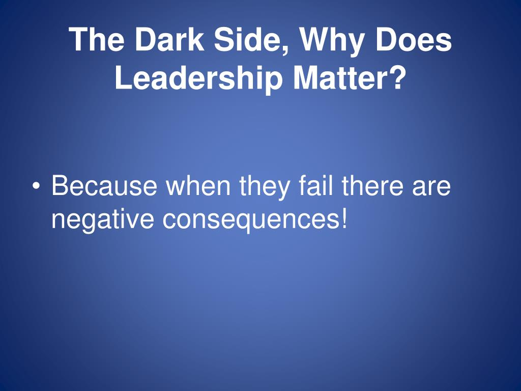The Dark Side, Why Does Leadership Matter?