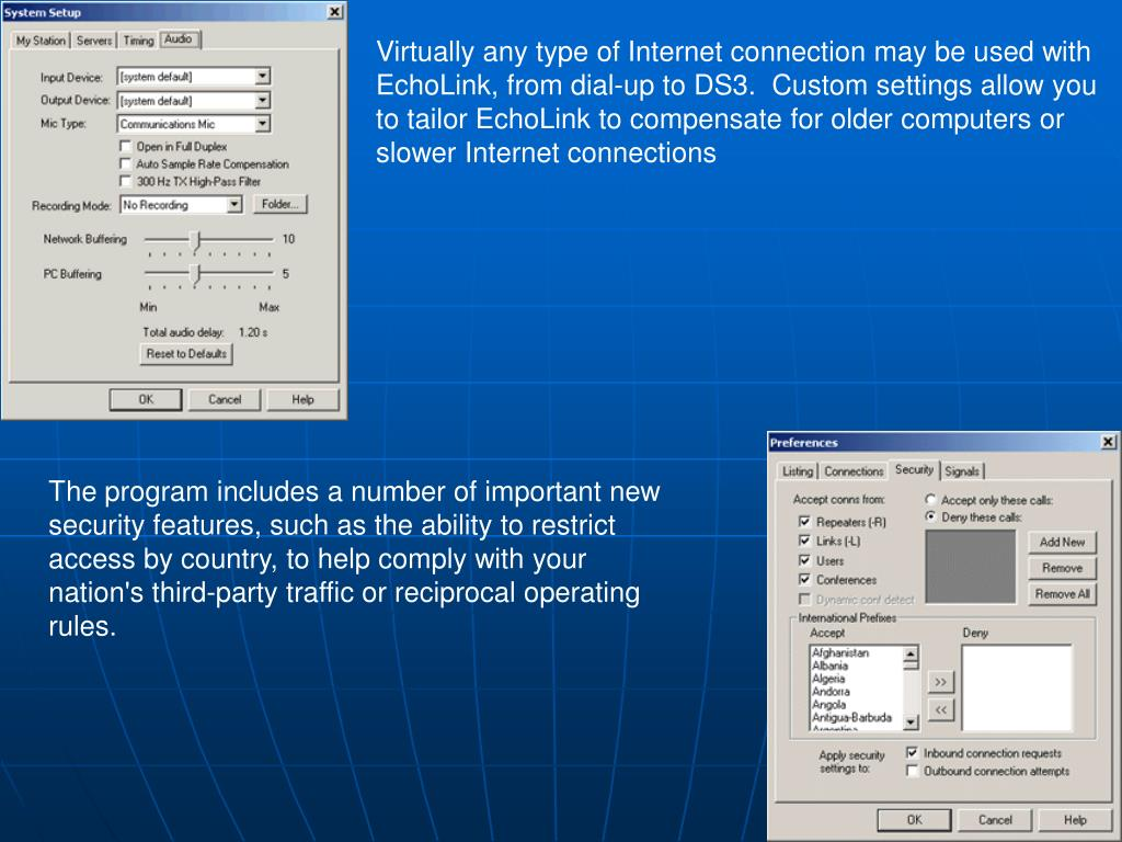 Virtually any type of Internet connection may be used with EchoLink, from dial-up to DS3. Custom settings allow you to tailor EchoLink to compensate for older computers or slower Internet connections