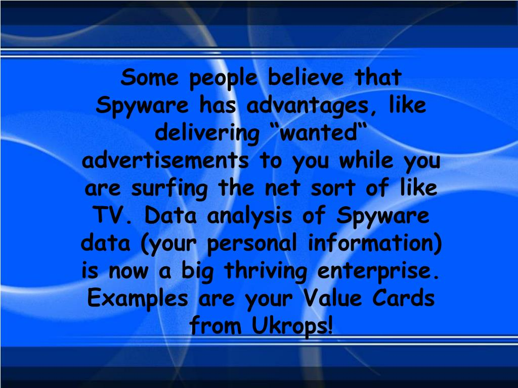 """Some people believe that Spyware has advantages, like delivering """"wanted"""" advertisements to you while you are surfing the net sort of like TV. Data analysis of Spyware data (your personal information) is now a big thriving enterprise. Examples are your Value Cards from Ukrops!"""