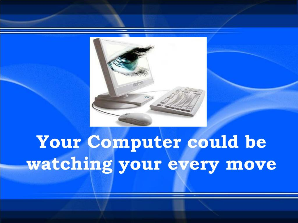Your Computer could be                            watching your every move