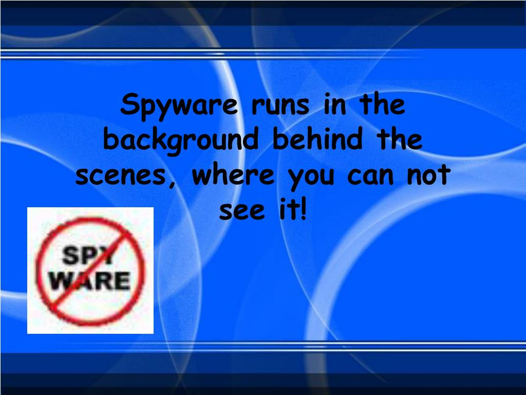 Spyware runs in the background behind the scenes, where you can not see it!