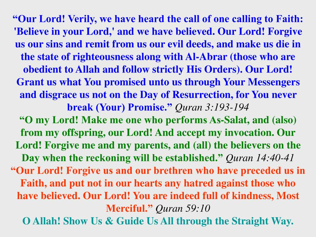 """Our Lord! Verily, we have heard the call of one calling to Faith: 'Believe in your Lord,' and we have believed. Our Lord! Forgive us our sins and remit from us our evil deeds, and make us die in the state of righteousness along with Al-Abrar (those who are obedient to Allah and follow strictly His Orders). Our Lord! Grant us what You promised unto us through Your Messengers and disgrace us not on the Day of Resurrection, for You never break (Your) Promise."""