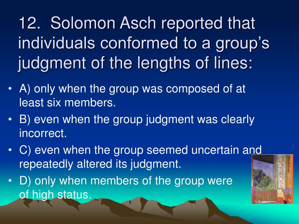 12.  Solomon Asch reported that individuals conformed to a group's judgment of the lengths of lines: