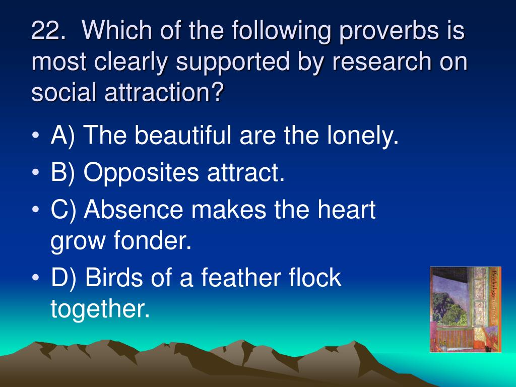 22.  Which of the following proverbs is most clearly supported by research on social attraction?