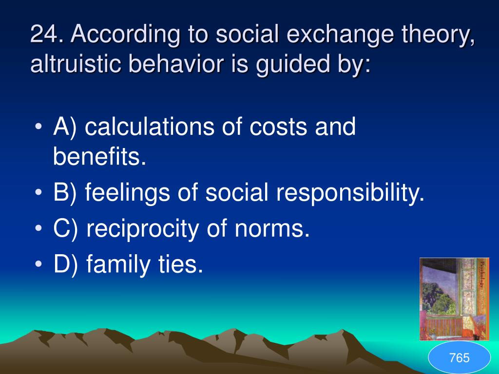 24. According to social exchange theory, altruistic behavior is guided by: