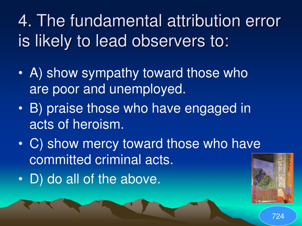4. The fundamental attribution error is likely to lead observers to: