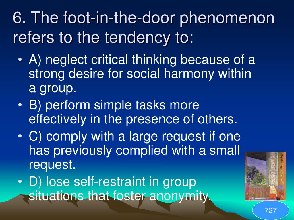 6. The foot-in-the-door phenomenon refers to the tendency to: