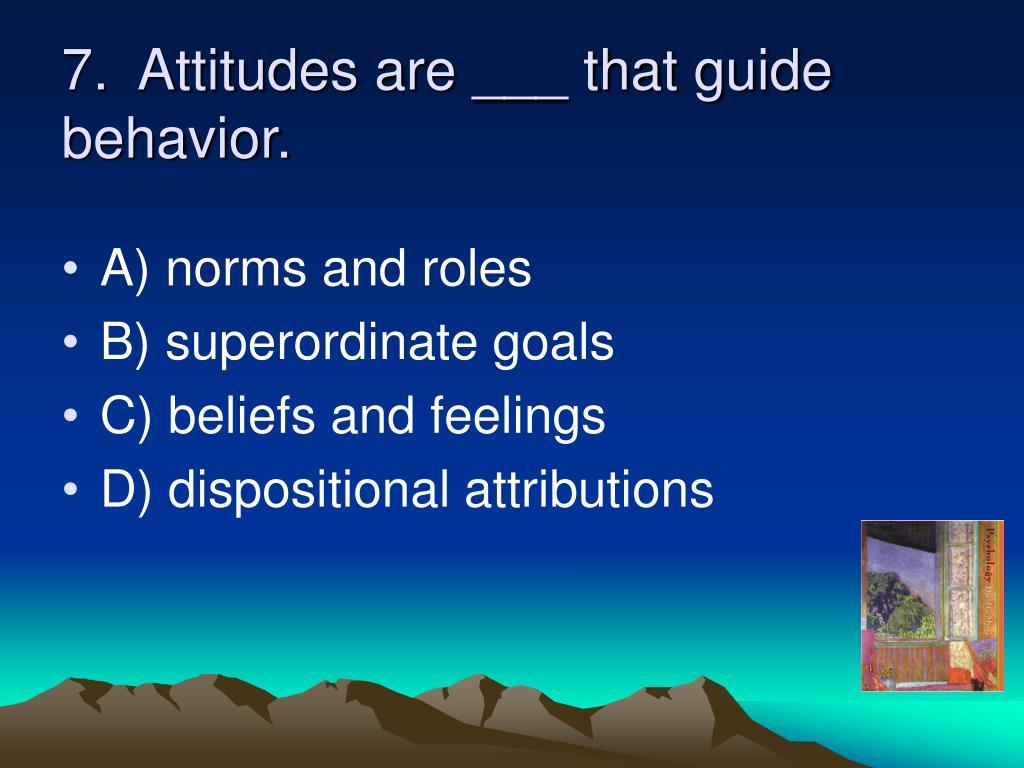 7.  Attitudes are ___ that guide behavior.