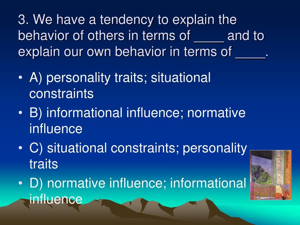 3. We have a tendency to explain the behavior of others in terms of ____ and to explain our own behavior in terms of ____.