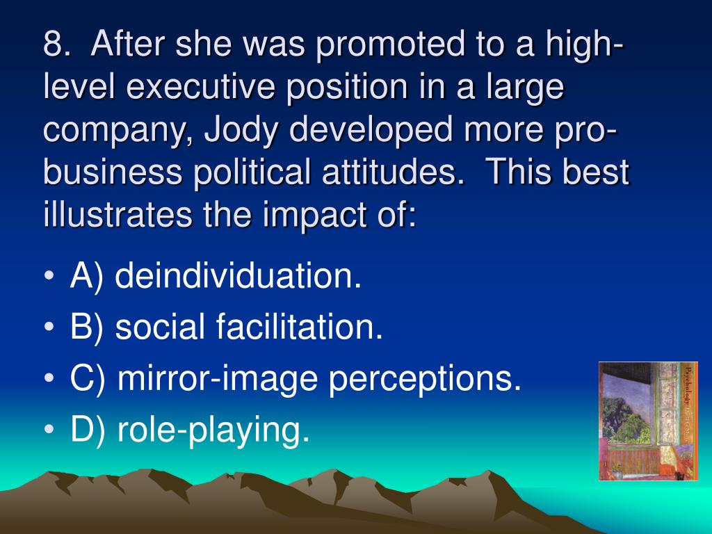 8.  After she was promoted to a high-level executive position in a large company, Jody developed more pro-business political attitudes.  This best illustrates the impact of: