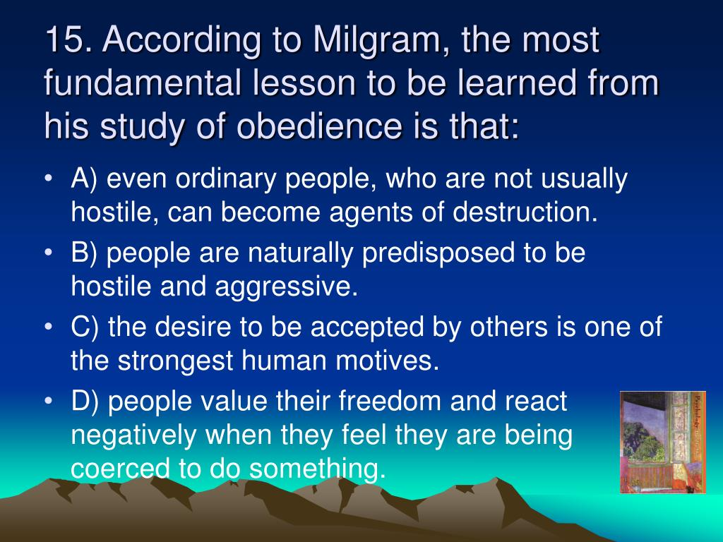 15. According to Milgram, the most fundamental lesson to be learned from his study of obedience is that: