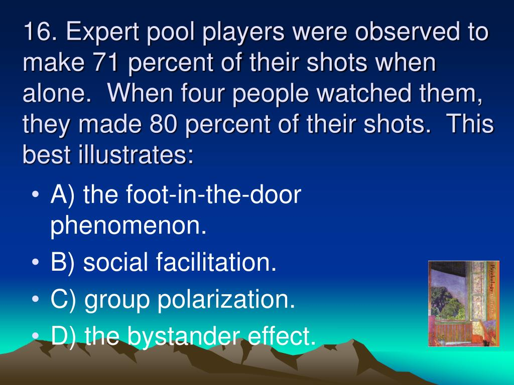 16. Expert pool players were observed to make 71 percent of their shots when alone.  When four people watched them, they made 80 percent of their shots.  This best illustrates: