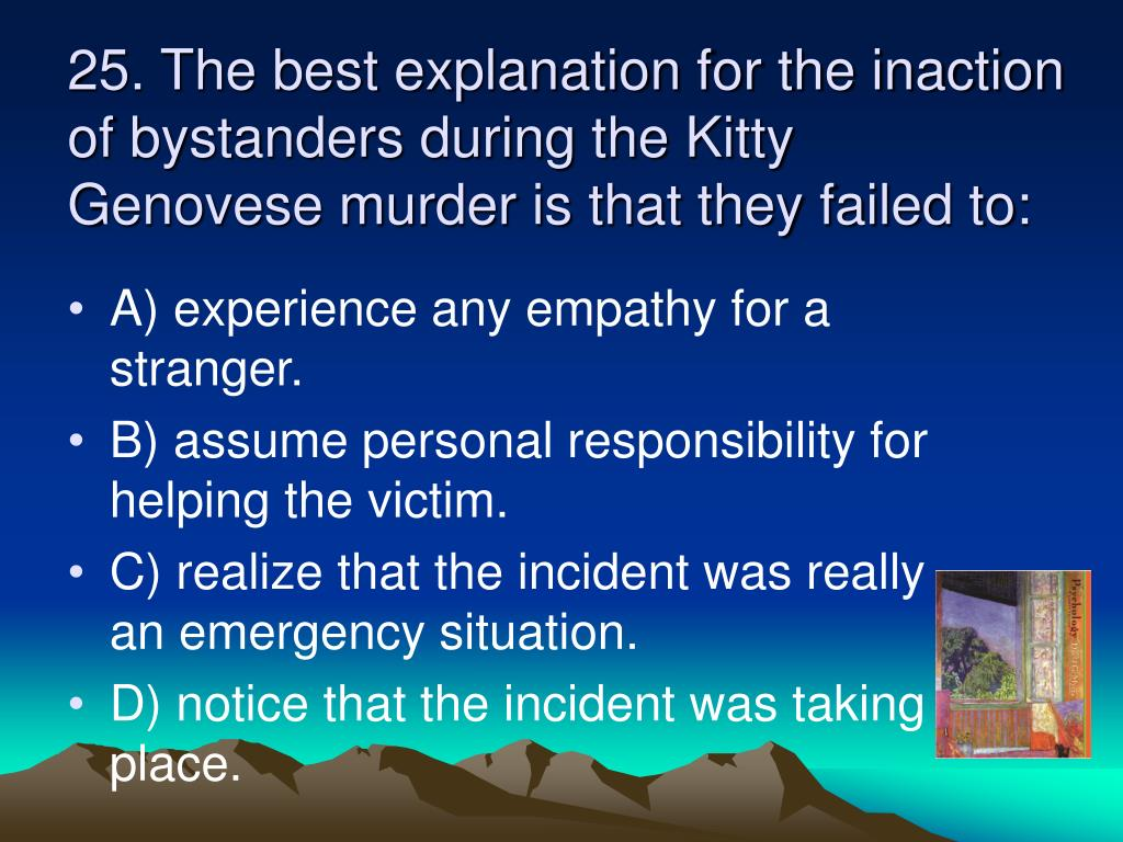 25. The best explanation for the inaction of bystanders during the Kitty Genovese murder is that they failed to: