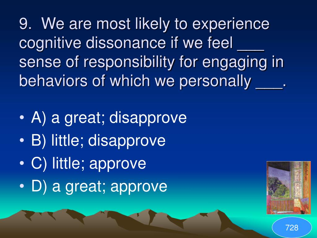 9.  We are most likely to experience cognitive dissonance if we feel ___ sense of responsibility for engaging in behaviors of which we personally ___.