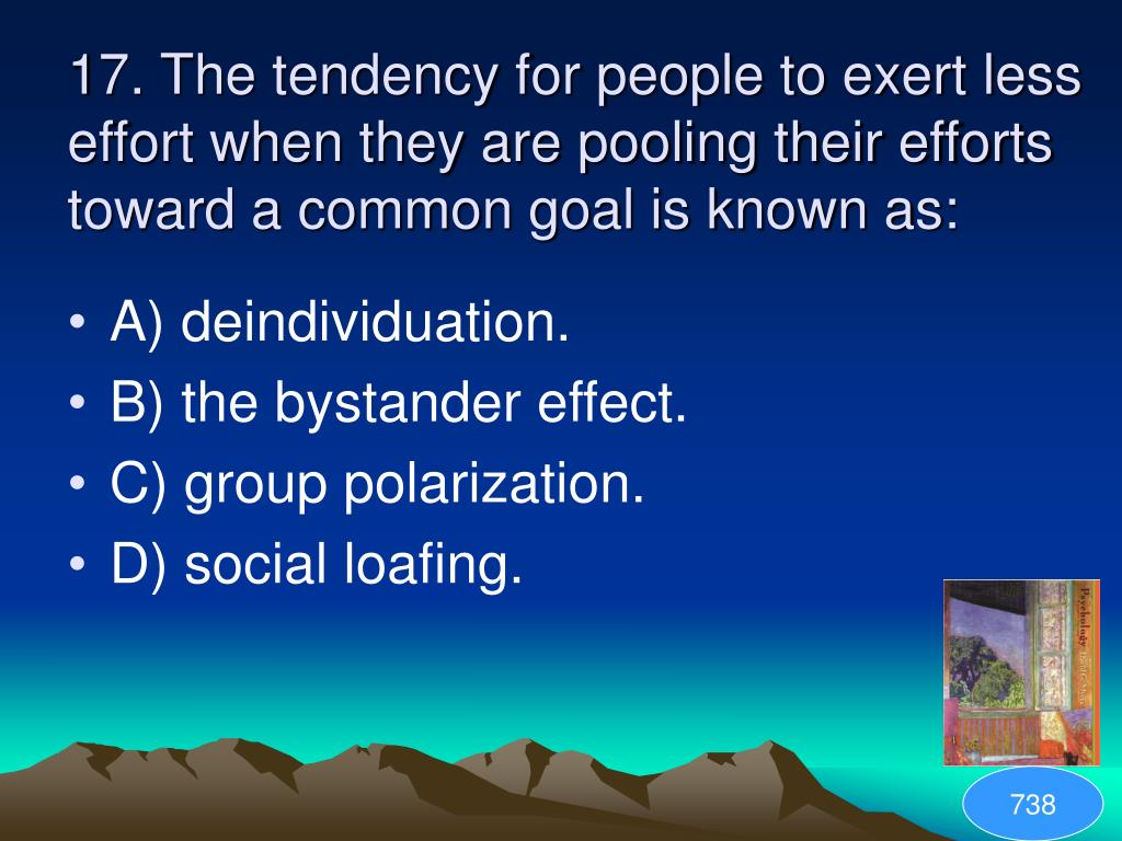 17. The tendency for people to exert less effort when they are pooling their efforts toward a common goal is known as:
