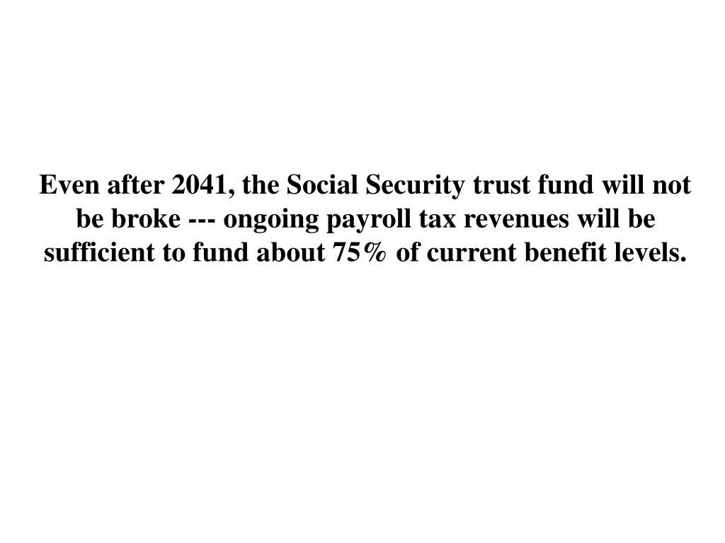 Even after 2041, the Social Security trust fund will not be broke --- ongoing payroll tax revenues will be sufficient to fund about 75% of current benefit levels.