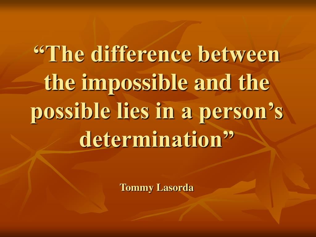 """""""The difference between the impossible and the possible lies in a person's determination"""""""