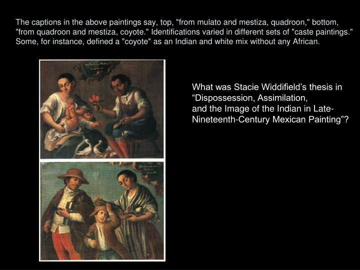 """The captions in the above paintings say, top, """"from mulato and mestiza, quadroon,"""" bottom, """"from quadroon and mestiza, coyote."""" Identifications varied in different sets of """"caste paintings."""" Some, for instance, defined a """"coyote"""" as an Indian and white mix without any African."""